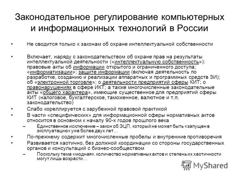 Законодательное регулирование компьютерных и информационных технологий в России Не сводится только к законам об охране интеллектуальной собственности Включает, наряду с законодательством об охране прав на результаты интеллектуальной деятельности («ин