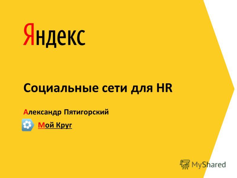 Александр Пятигорский Социальные сети для HR Мой Круг