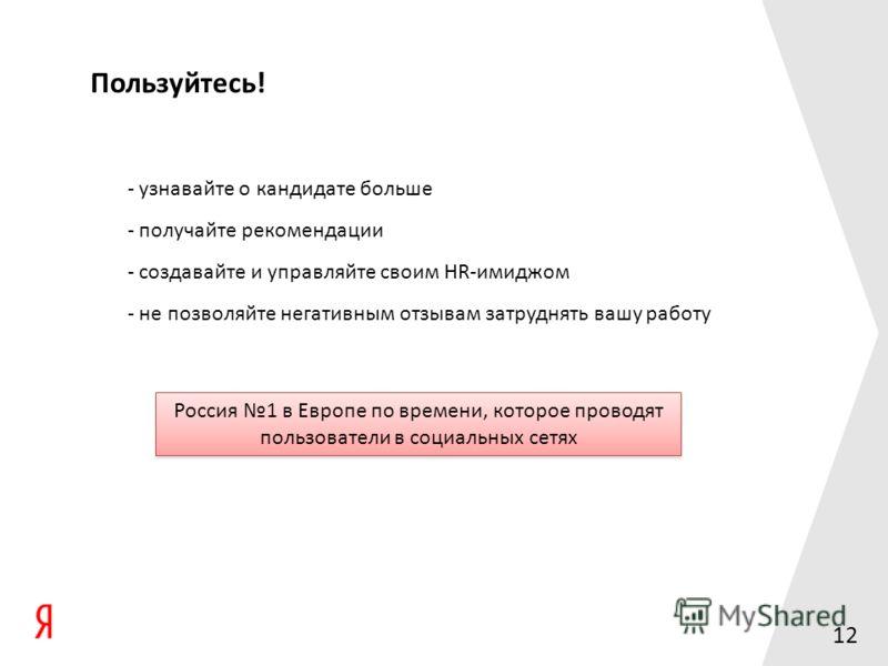 12 Пользуйтесь! - узнавайте о кандидате больше - получайте рекомендации - создавайте и управляйте своим HR-имиджом - не позволяйте негативным отзывам затруднять вашу работу Россия 1 в Европе по времени, которое проводят пользователи в социальных сетя
