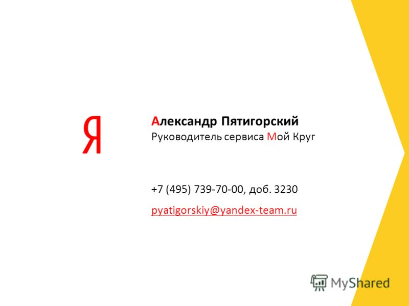 Руководитель сервиса Мой Круг +7 (495) 739-70-00, доб. 3230 pyatigorskiy@yandex-team.ru Александр Пятигорский