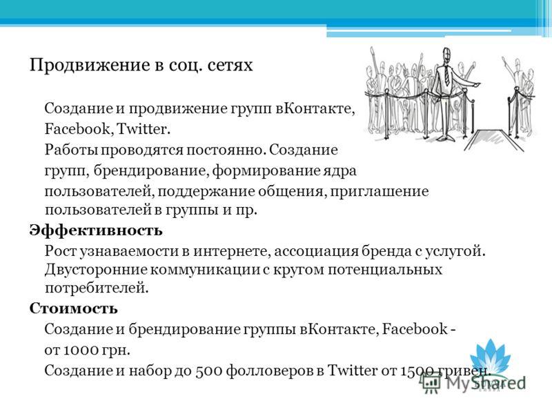 Продвижение в соц. сетях Создание и продвижение групп вКонтакте, Facebook, Twitter. Работы проводятся постоянно. Создание групп, брендирование, формирование ядра пользователей, поддержание общения, приглашение пользователей в группы и пр. Эффективнос