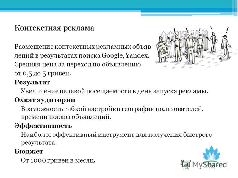 Контекстная реклама Размещение контекстных рекламных объяв- лений в результатах поиска Google, Yandex. Средняя цена за переход по объявлению от 0,5 до 5 гривен. Результат Увеличение целевой посещаемости в день запуска рекламы. Охват аудитории Возможн