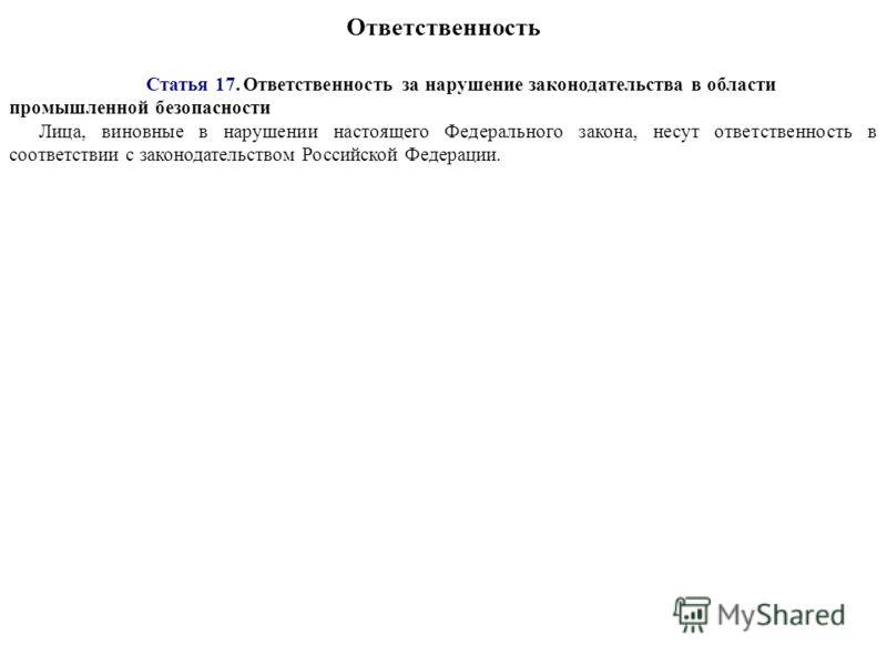 Ответственность Статья 17. Ответственность за нарушение законодательства в области промышленной безопасности Лица, виновные в нарушении настоящего Федерального закона, несут ответственность в соответствии с законодательством Российской Федерации.