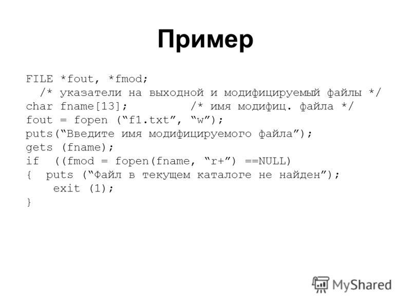 Пример FILE *fout, *fmod; /* указатели на выходной и модифицируемый файлы */ char fname[13]; /* имя модифиц. файла */ fout = fopen (f1.txt, w); puts(Введите имя модифицируемого файла); gets (fname); if ((fmod = fopen(fname, r+) ==NULL) { puts (Файл в