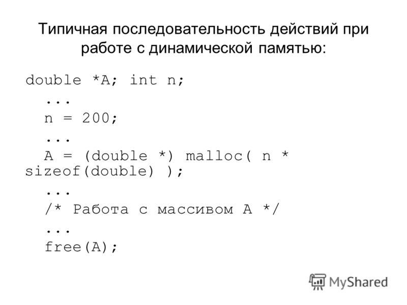 Типичная последовательность действий при работе с динамической памятью: double *A; int n;... n = 200;... A = (double *) malloc( n * sizeof(double) );... /* Работа с массивом A */... free(A);