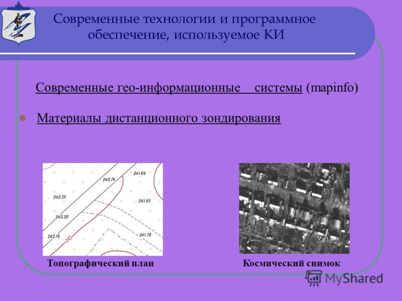 Современные гео-информационные системы (mapinfo) Материалы дистанционного зондирования Космический снимокТопографический план Современные технологии и программное обеспечение, используемое КИ