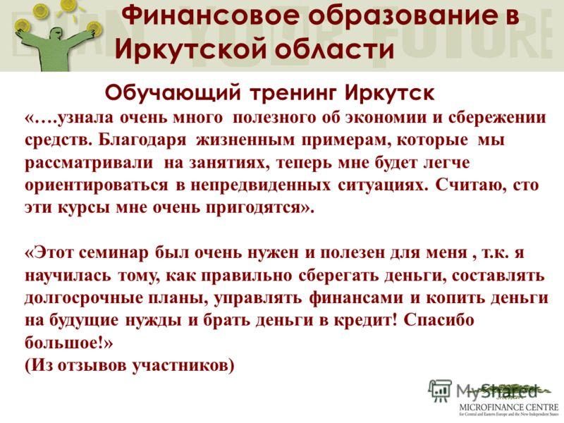 Финансовое образование в Иркутской области Обучающий тренинг Иркутск «….узнала очень много полезного об экономии и сбережении средств. Благодаря жизненным примерам, которые мы рассматривали на занятиях, теперь мне будет легче ориентироваться в непред