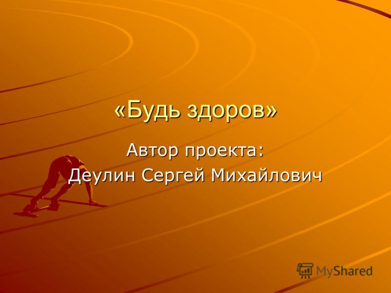 «Будь здоров» Автор проекта: Деулин Сергей Михайлович