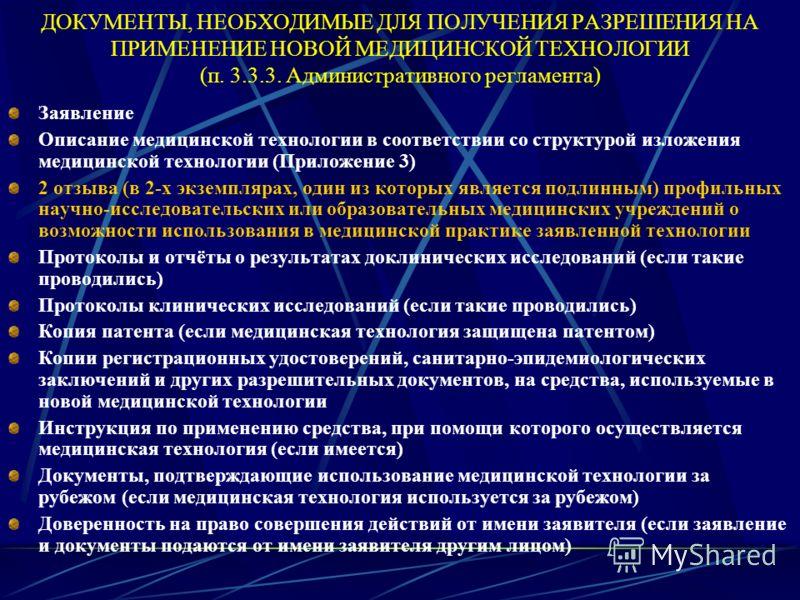 ДОКУМЕНТЫ, НЕОБХОДИМЫЕ ДЛЯ ПОЛУЧЕНИЯ РАЗРЕШЕНИЯ НА ПРИМЕНЕНИЕ НОВОЙ МЕДИЦИНСКОЙ ТЕХНОЛОГИИ (п. 3.3.3. Административного регламента) Заявление Описание медицинской технологии в соответствии со структурой изложения медицинской технологии (Приложение 3)
