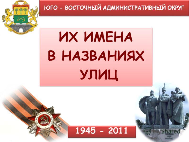 ЮГО - ВОСТОЧНЫЙ АДМИНИСТРАТИВНЫЙ ОКРУГ ИХ ИМЕНА В НАЗВАНИЯХ УЛИЦ ИХ ИМЕНА В НАЗВАНИЯХ УЛИЦ 1945 - 2011