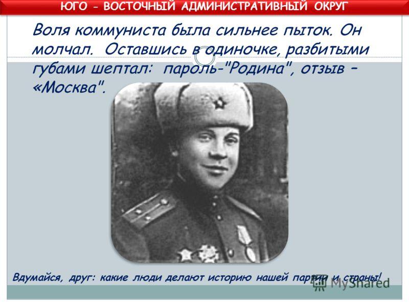 Воля коммуниста была сильнее пыток. Он молчал. Оставшись в одиночке, разбитыми губами шептал: пароль-Родина, отзыв – «Москва. Вдумайся, друг: какие люди делают историю нашей партии и страны! ЮГО - ВОСТОЧНЫЙ АДМИНИСТРАТИВНЫЙ ОКРУГ