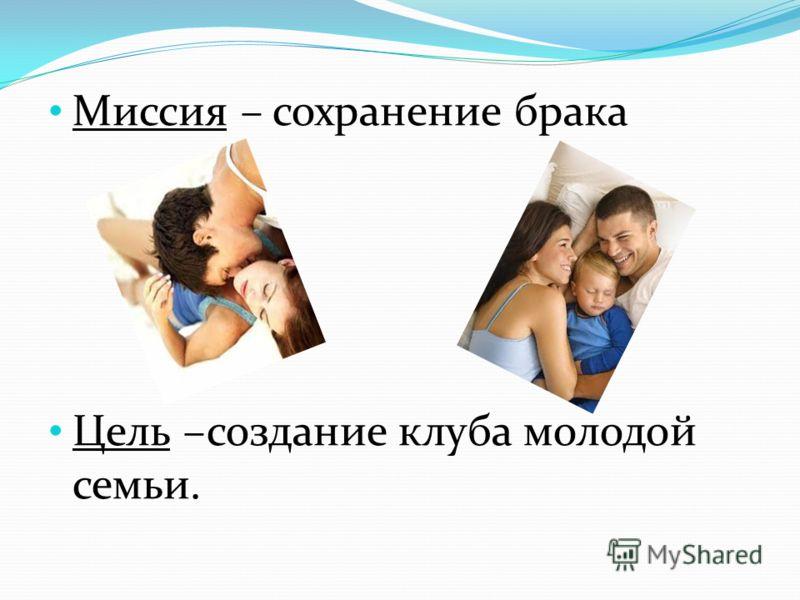 Миссия – сохранение брака Цель –создание клуба молодой семьи.