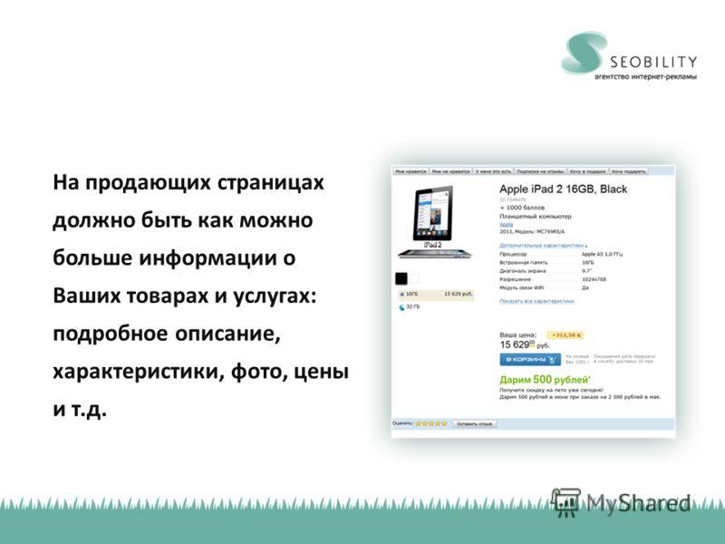 На продающих страницах должно быть как можно больше информации о Ваших товарах и услугах: подробное описание, характеристики, фото, цены и т.д.
