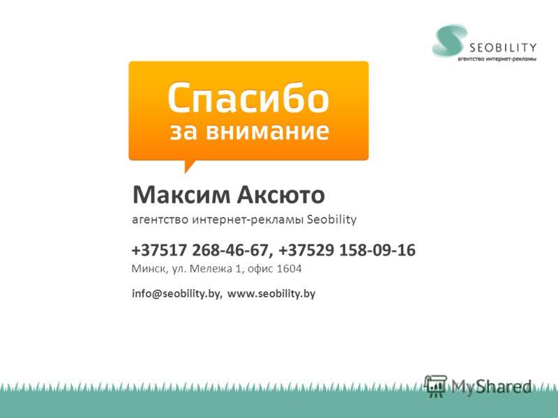 Максим Аксюто агентство интернет-рекламы Seobility +37517 268-46-67, +37529 158-09-16 Минск, ул. Мележа 1, офис 1604 info@seobility.by, www.seobility.by