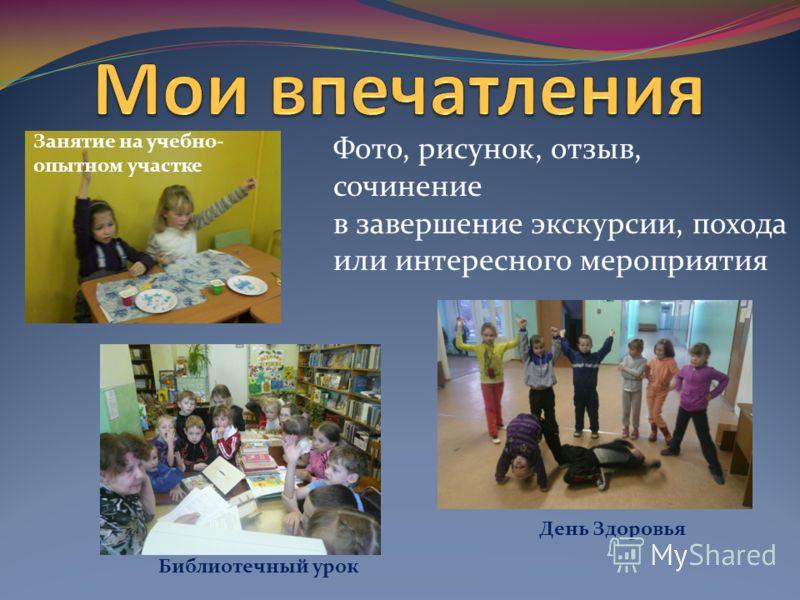 Фото, рисунок, отзыв, сочинение в завершение экскурсии, похода или интересного мероприятия Занятие на учебно- опытном участке Библиотечный урок День Здоровья