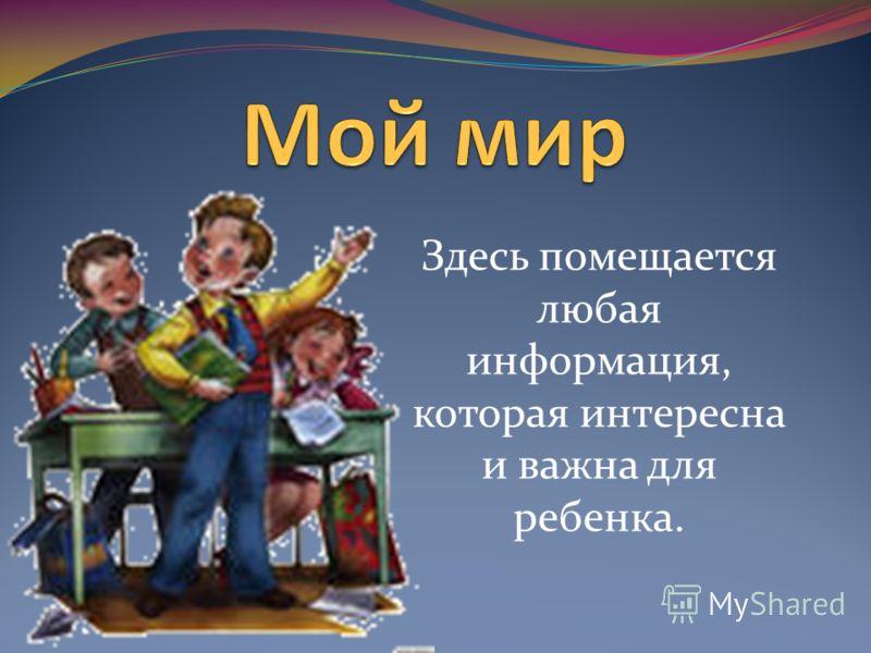 Здесь помещается любая информация, которая интересна и важна для ребенка.
