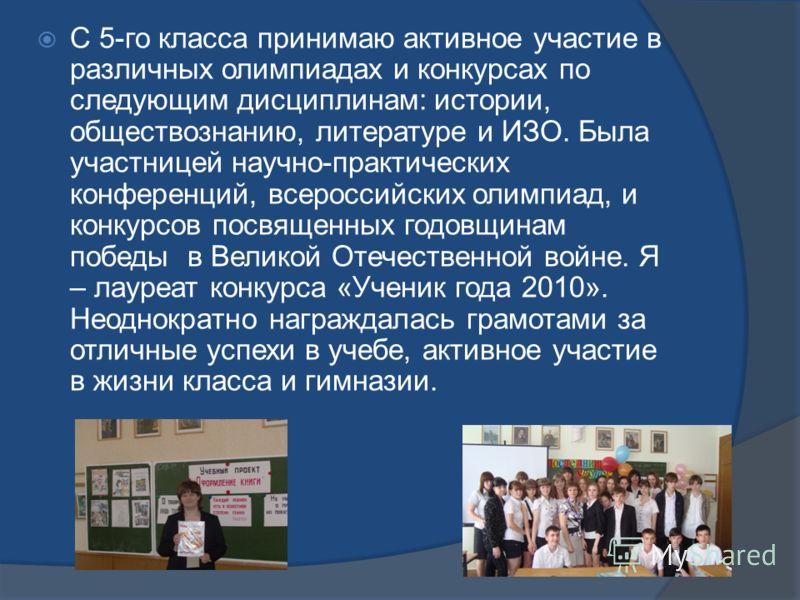С 5-го класса принимаю активное участие в различных олимпиадах и конкурсах по следующим дисциплинам: истории, обществознанию, литературе и ИЗО. Была участницей научно-практических конференций, всероссийских олимпиад, и конкурсов посвященных годовщина