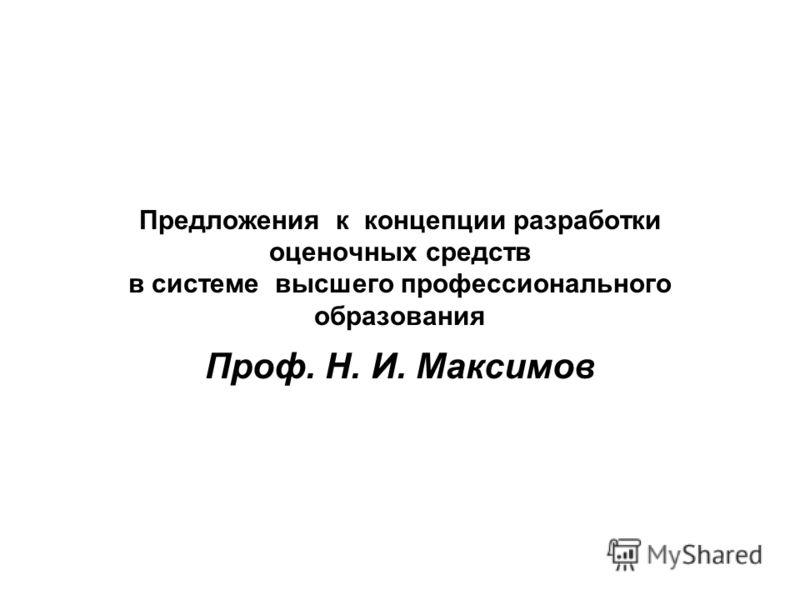 Предложения к концепции разработки оценочных средств в системе высшего профессионального образования Проф. Н. И. Максимов