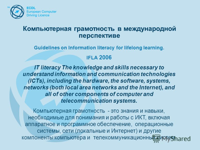 Компьютерная грамотность в международной перспективе Guidelines on Information literacy for lifelong learning. IFLA 2006 IT literacy The knowledge and skills necessary to understand information and communication technologies (ICTs), including the har