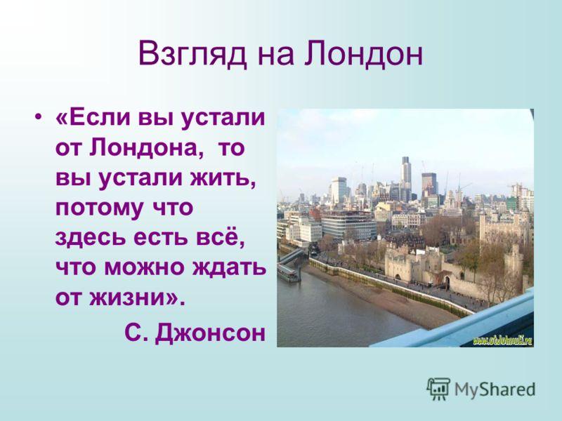 Взгляд на Лондон «Если вы устали от Лондона, то вы устали жить, потому что здесь есть всё, что можно ждать от жизни». С. Джонсон