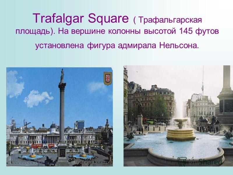 Trafalgar Square ( Трафальгарская площадь). На вершине колонны высотой 145 футов установлена фигура адмирала Нельсона.