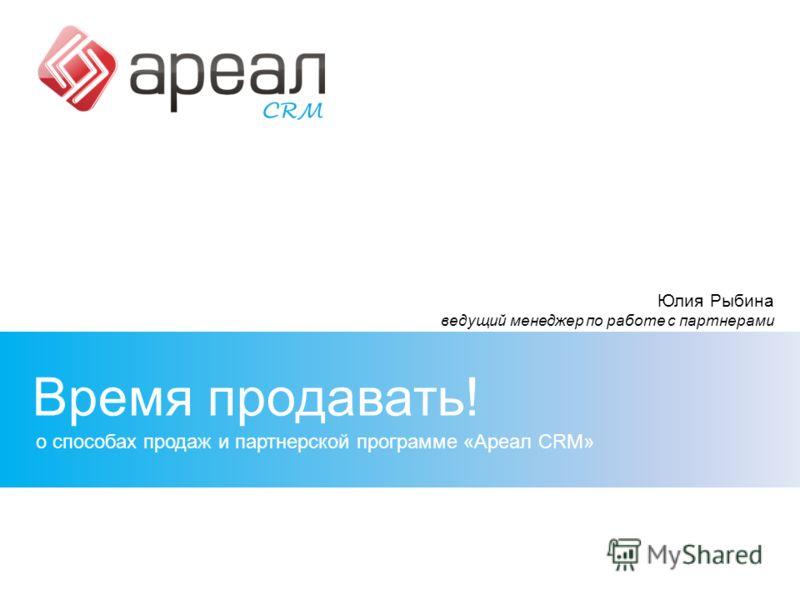 Время продавать! о способах продаж и партнерской программе «Ареал CRM» Юлия Рыбина ведущий менеджер по работе с партнерами
