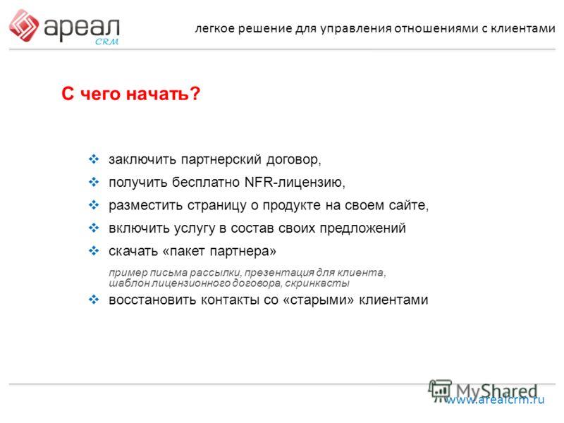 легкое решение для управления отношениями с клиентами www.arealcrm.ru С чего начать? заключить партнерский договор, получить бесплатно NFR-лицензию, разместить страницу о продукте на своем сайте, включить услугу в состав своих предложений скачать «па