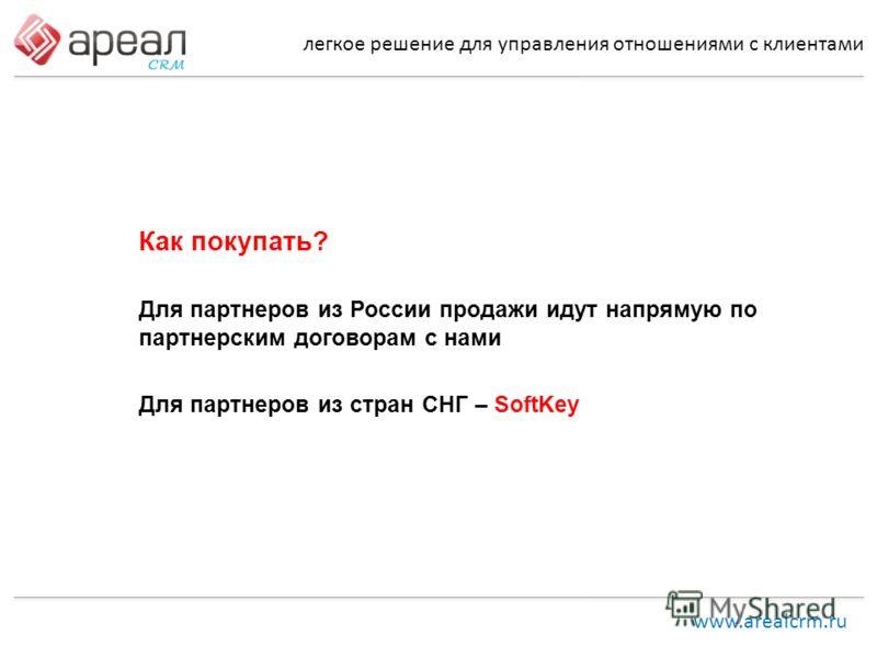 легкое решение для управления отношениями с клиентами www.arealcrm.ru Как покупать? Для партнеров из России продажи идут напрямую по партнерским договорам с нами Для партнеров из стран СНГ – SoftKey