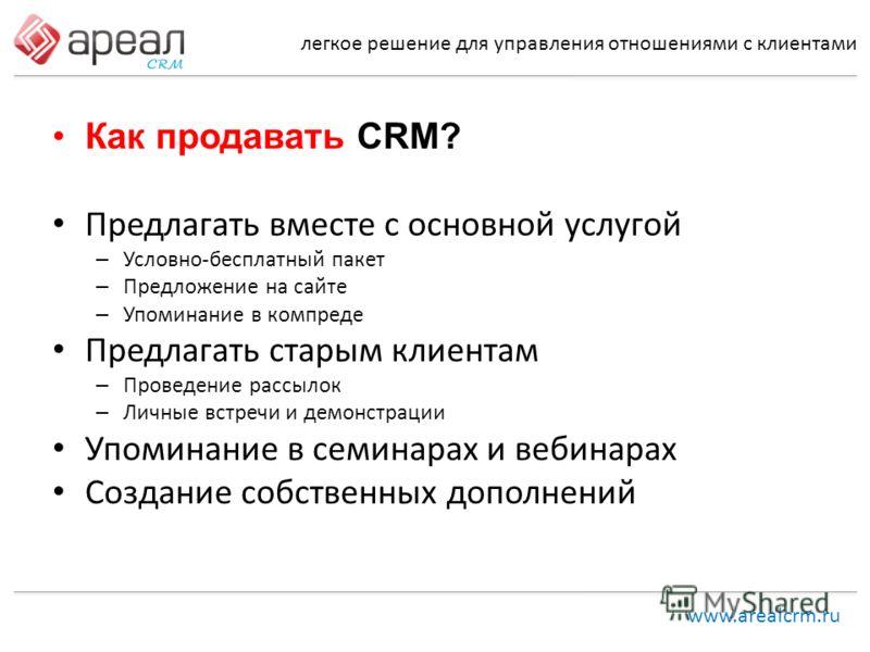 легкое решение для управления отношениями с клиентами www.arealcrm.ru Как продавать CRM? Предлагать вместе с основной услугой – Условно-бесплатный пакет – Предложение на сайте – Упоминание в компреде Предлагать старым клиентам – Проведение рассылок –