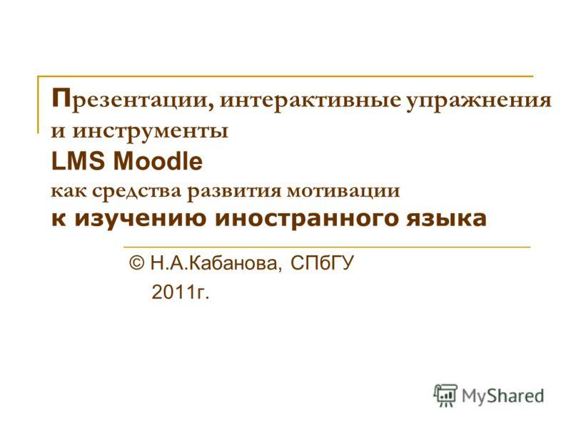 П резентации, интерактивные упражнения и инструменты LMS Moodle как средства развития мотивации к изучению иностранного языка © Н.А.Кабанова, СПбГУ 2011г.