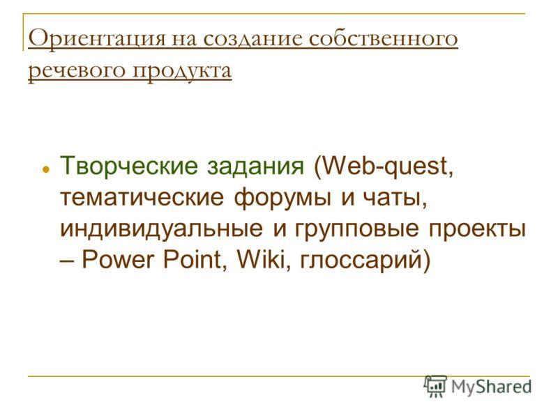 Ориентация на создание собственного речевого продукта Творческие задания (Web-quest, тематические форумы и чаты, индивидуальные и групповые проекты – Power Point, Wiki, глоссарий)