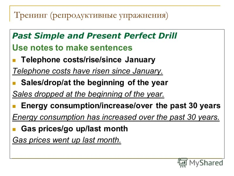 Тренинг (репродуктивные упражнения) Past Simple and Present Perfect Drill Use notes to make sentences Telephone costs/rise/since January Telephone costs have risen since January. Sales/drop/at the beginning of the year Sales dropped at the beginning
