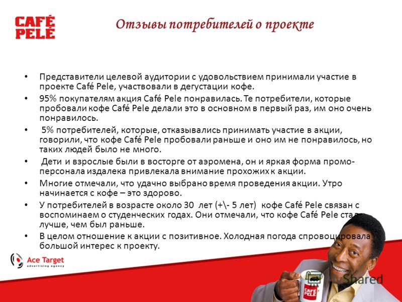 Отзывы потребителей о проекте Представители целевой аудитории с удовольствием принимали участие в проекте Café Pele, участвовали в дегустации кофе. 95% покупателям акция Café Pele понравилась. Те потребители, которые пробовали кофе Café Pele делали э