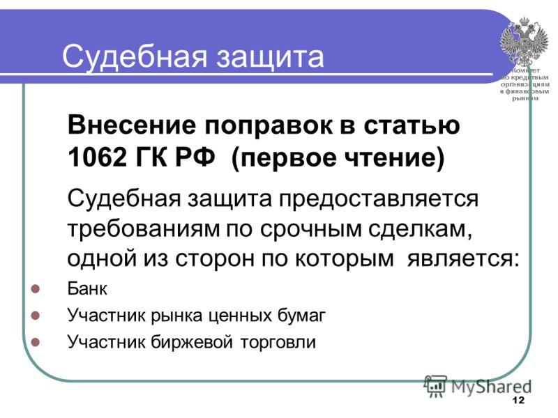 12 Судебная защита Внесение поправок в статью 1062 ГК РФ (первое чтение) Судебная защита предоставляется требованиям по срочным сделкам, одной из сторон по которым является: Банк Участник рынка ценных бумаг Участник биржевой торговли