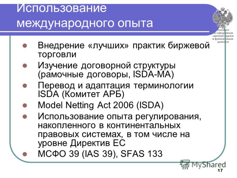 17 Использование международного опыта Внедрение «лучших» практик биржевой торговли Изучение договорной структуры (рамочные договоры, ISDA-MA) Перевод и адаптация терминологии ISDA (Комитет АРБ) Model Netting Act 2006 (ISDA) Использование опыта регули