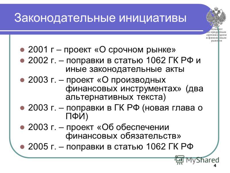 4 Законодательные инициативы 2001 г – проект «О срочном рынке» 2002 г. – поправки в статью 1062 ГК РФ и иные законодательные акты 2003 г. – проект «О производных финансовых инструментах» (два альтернативных текста) 2003 г. – поправки в ГК РФ (новая г