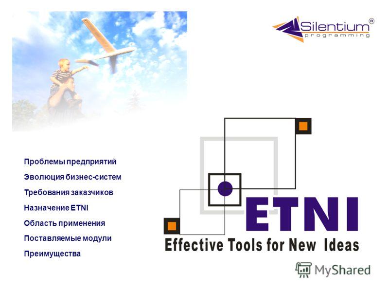 Эволюция бизнес-систем Поставляемые модули Назначение ETNI Преимущества Требования заказчиков Область применения Проблемы предприятий