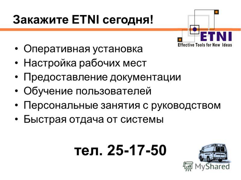 Оперативная установка Настройка рабочих мест Предоставление документации Обучение пользователей Персональные занятия с руководством Быстрая отдача от системы тел. 25-17-50 Закажите ETNI сегодня!