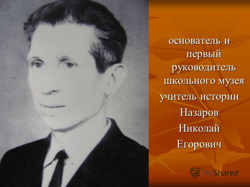 основатель и первый руководитель школьного музея учитель истории НазаровНиколайЕгорович
