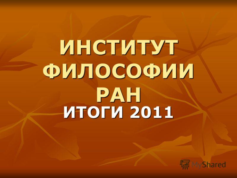 ИНСТИТУТ ФИЛОСОФИИ РАН ИТОГИ 2011