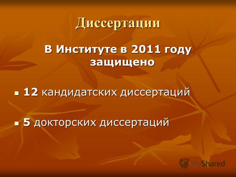 Диссертации В Институте в 2011 году защищено 12 кандидатских диссертаций 12 кандидатских диссертаций 5 докторских диссертаций 5 докторских диссертаций