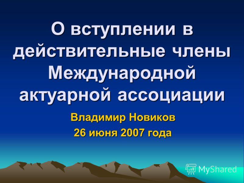 О вступлении в действительные члены Международной актуарной ассоциации Владимир Новиков 26 июня 2007 года