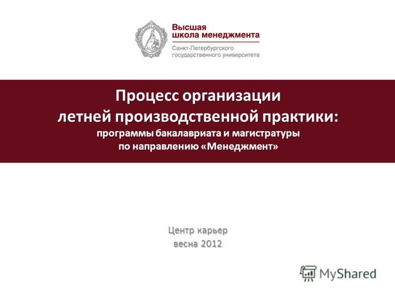 Центр карьер весна 2012 Процесс организации летней производственной практики: программы бакалавриата и магистратуры по направлению «Менеджмент»