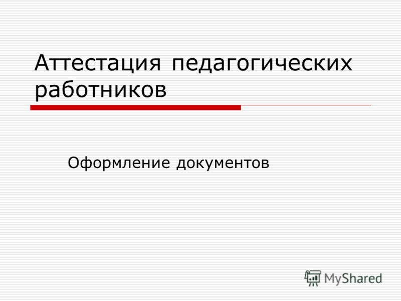 Аттестация педагогических работников Оформление документов