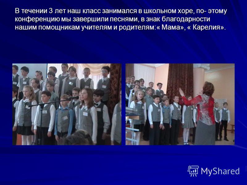 В течении 3 лет наш класс занимался в школьном хоре, по- этому конференцию мы завершили песнями, в знак благодарности нашим помощникам учителям и родителям:« Мама», « Карелия». В течении 3 лет наш класс занимался в школьном хоре, по- этому конференци