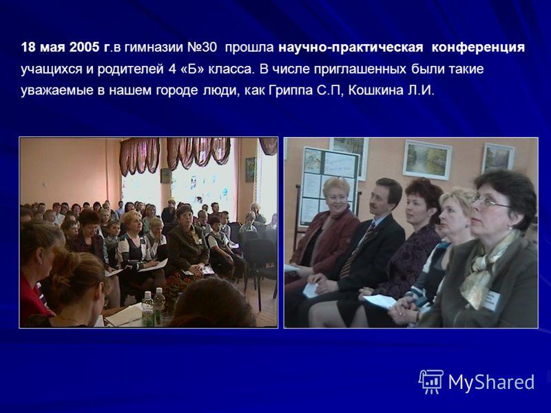 18 мая 2005 г.в гимназии 30 прошла научно-практическая конференция учащихся и родителей 4 «Б» класса. В числе приглашенных были такие уважаемые в нашем городе люди, как Гриппа С.П, Кошкина Л.И.