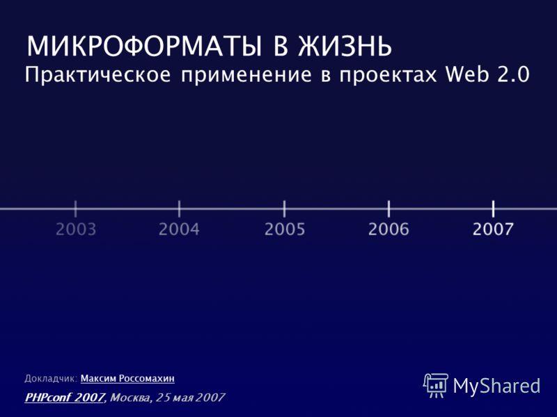 МИКРОФОРМАТЫ В ЖИЗНЬ Практическое применение в проектах Web 2.0 PHPconf 2007PHPconf 2007, Москва, 25 мая 2007 Докладчик: Максим РоссомахинМаксим Россомахин
