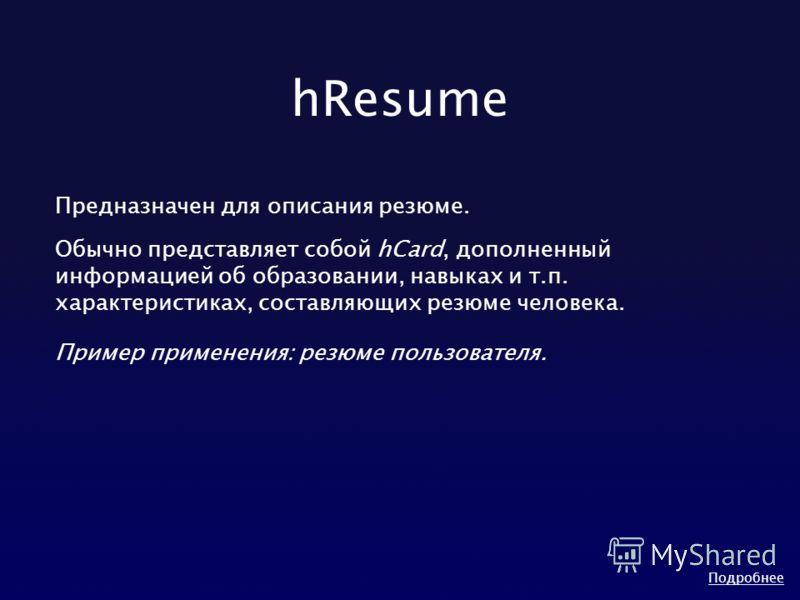 hResume Предназначен для описания резюме. Обычно представляет собой hCard, дополненный информацией об образовании, навыках и т.п. характеристиках, составляющих резюме человека. Пример применения: резюме пользователя. Подробнее