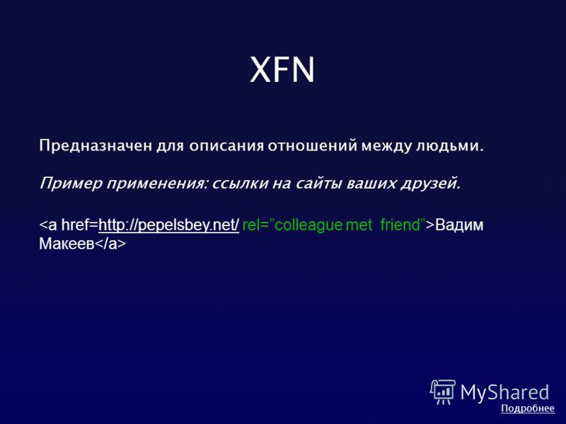 XFN Предназначен для описания отношений между людьми. Пример применения: ссылки на сайты ваших друзей. Вадим Макеев http://pepelsbey.net/ Подробнее