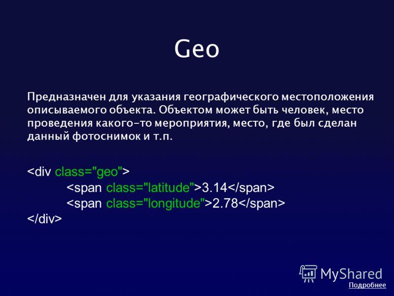 Geo Предназначен для указания географического местоположения описываемого объекта. Объектом может быть человек, место проведения какого-то мероприятия, место, где был сделан данный фотоснимок и т.п. 3.14 2.78 Подробнее